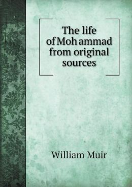 The life of Moh ammad from original sources