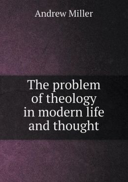 The problem of theology in modern life and thought