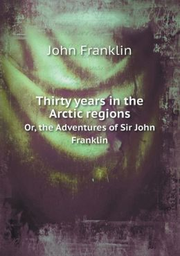Thirty years in the Arctic regions Or, the Adventures of Sir John Franklin