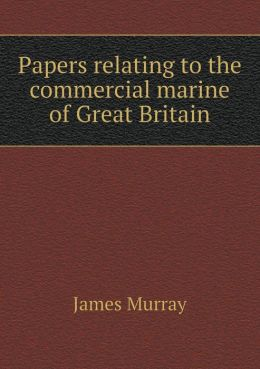 Papers Relating to the Commercial Marine of Great Britain