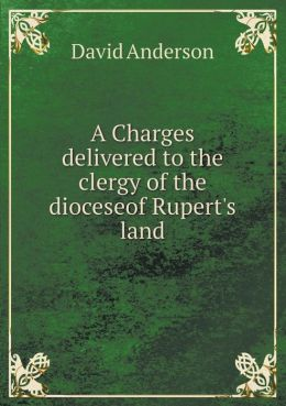 A Charges Delivered to the Clergy of the Dioceseof Rupert's Land