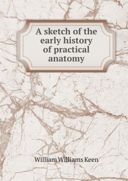 A Sketch of the Early History of Practical Anatomy
