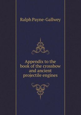 Appendix to the Book of the Crossbow and Ancient Projectile Engines