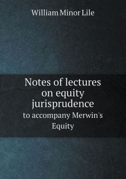 Notes of Lectures on Equity Jurisprudence to Accompany Merwin's Equity