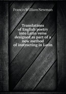 Translations of English Poetry Into Latin Verse Designed as Part of a New Method of Instructing in Latin