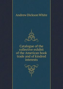 Catalogue of the Collective Exhibit of the American Book Trade and of Kindred Interests