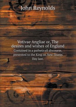 Votivae Angliae or, The desires and wishes of England Contained in a patheticall discourse, presented to the King on New-Yeares Day last.