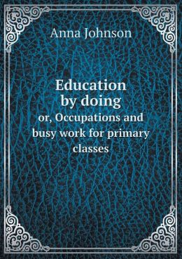 Education by doing or, Occupations and busy work for primary classes