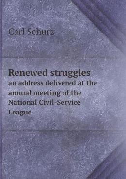 Renewed struggles an address delivered at the annual meeting of the National Civil-Service League