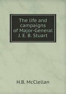 The life and campaigns of Major-General J. E. B. Stuart
