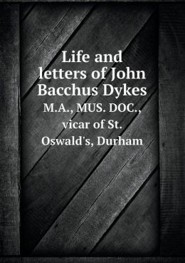 Life and letters of John Bacchus Dykes M.A., MUS. DOC., vicar of St. Oswald's, Durham