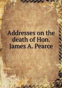 Addresses on the death of Hon. James A. Pearce
