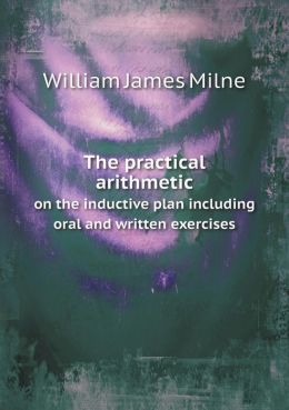 The practical arithmetic on the inductive plan including oral and written exercises