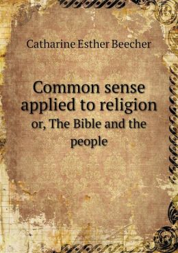 Common sense applied to religion or, The Bible and the people