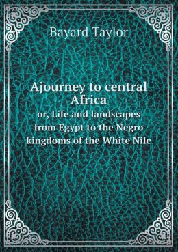 Ajourney to central Africa or, Life and landscapes from Egypt to the Negro kingdoms of the White Nile