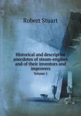 Historical and descriptive anecdotes of steam-engines and of their inventors and improvers Volume 1