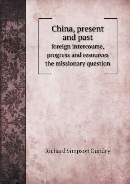 China, present and past foreign intercourse, progress and resources the missionary question