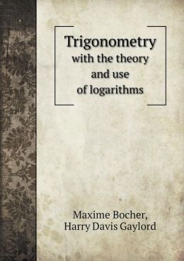 Trigonometry with the theory and use of logarithms