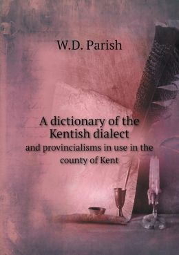 A dictionary of the Kentish dialect and provincialisms in use in the county of Kent