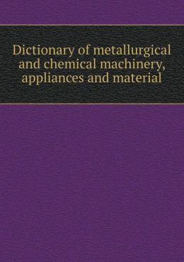 Dictionary of Metallurgical and Chemical Machinery, Appliances and Material
