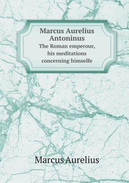 Marcus Aurelius Antoninus the Roman Emperour, His Meditations Concerning Himselfe