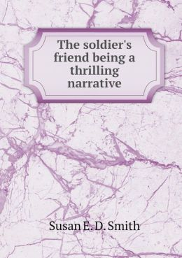 The Soldier's Friend Being a Thrilling Narrative