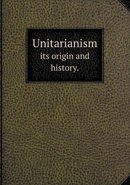 Unitarianism its origin and history.