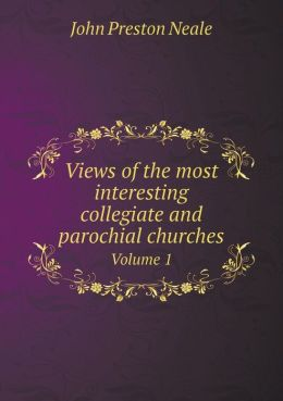 Views of the most interesting collegiate and parochial churches Volume 1