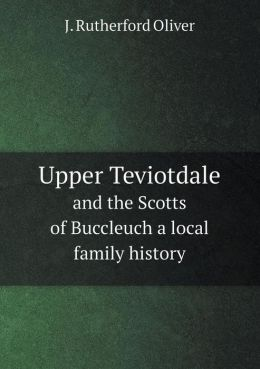 Upper Teviotdale and the Scotts of Buccleuch a local family history