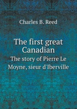 The first great Canadian The story of Pierre Le Moyne, sieur d'Iberville