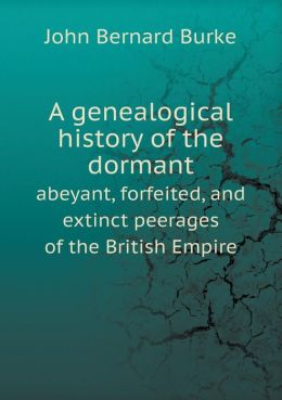 A genealogical history of the dormant abeyant, forfeited, and extinct peerages of the British Empire