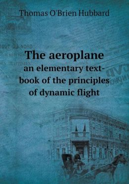 The aeroplane an elementary text-book of the principles of dynamic flight