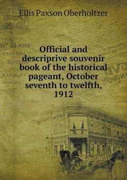 Official and descriprive souvenir book of the historical pageant, October seventh to twelfth, 1912
