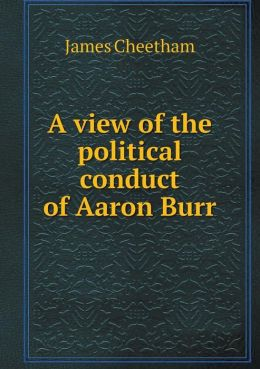 A view of the political conduct of Aaron Burr