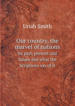 Our country, the marvel of nations its past, present and future and what the Scriptures say of it