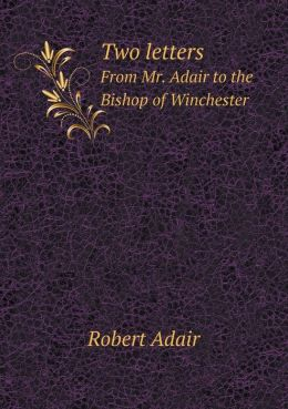 Two letters From Mr. Adair to the Bishop of Winchester