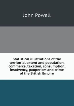 Statistical illustrations of the territorial extent and population, commerce, taxation, consumption, insolvency, pauperism and crime of the British Empire