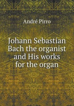 Johann Sebastian Bach the organist and His works for the organ
