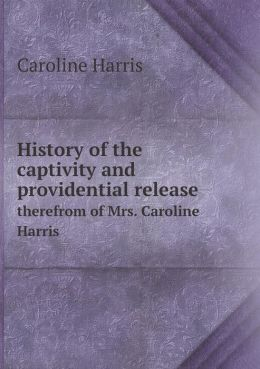 History of the captivity and providential release therefrom of Mrs. Caroline Harris