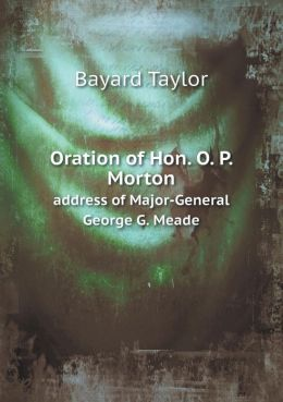 Oration of Hon. O. P. Morton address of Major-General George G. Meade