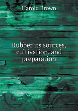 Rubber its sources, cultivation, and preparation