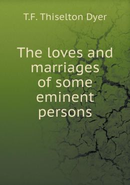 The loves and marriages of some eminent persons