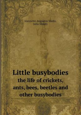Little busybodies the life of crickets, ants, bees, beetles and other busybodies