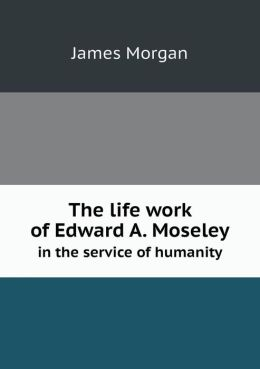 The life work of Edward A. Moseley in the service of humanity