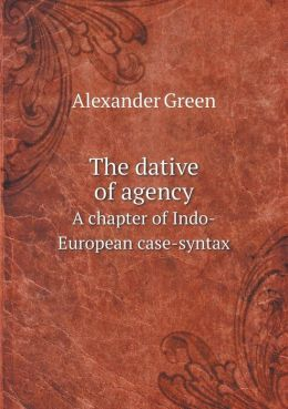 The dative of agency A chapter of Indo-European case-syntax