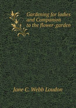 Gardening for ladies and Companion to the flower-garden