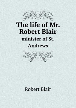 The life of Mr. Robert Blair minister of St. Andrews