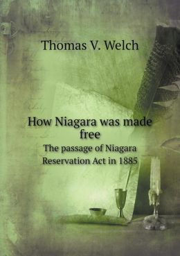 How Niagara was made free The passage of Niagara Reservation Act in 1885