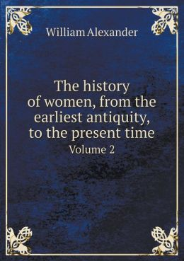 The history of women, from the earliest antiquity, to the present time Volume 2