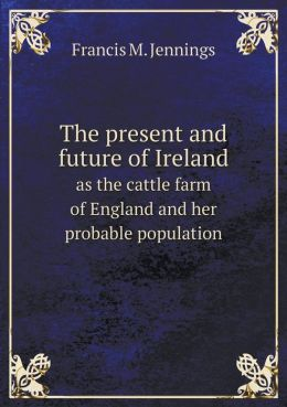 The present and future of Ireland as the cattle farm of England and her probable population